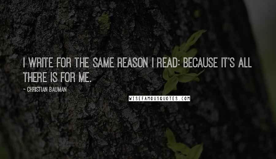 Christian Bauman quotes: I write for the same reason I read: because it's all there is for me.