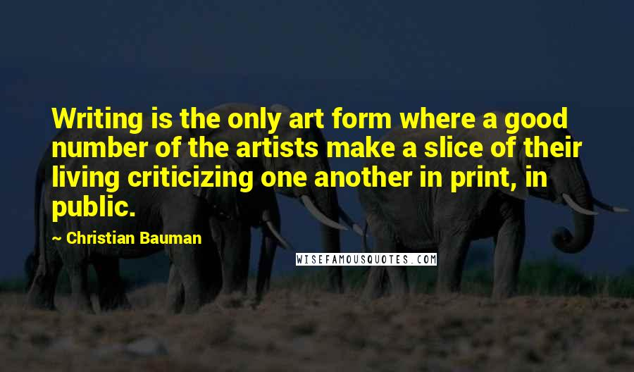 Christian Bauman quotes: Writing is the only art form where a good number of the artists make a slice of their living criticizing one another in print, in public.