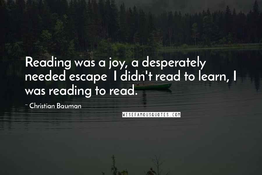 Christian Bauman quotes: Reading was a joy, a desperately needed escape I didn't read to learn, I was reading to read.
