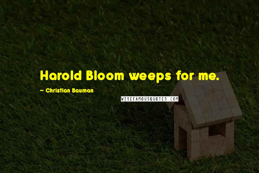Christian Bauman quotes: Harold Bloom weeps for me.