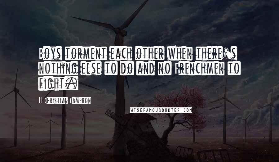 Christian Cameron quotes: Boys torment each other when there's nothing else to do and no Frenchmen to fight.