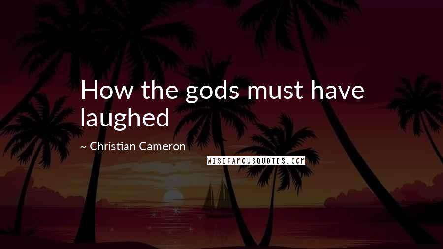 Christian Cameron quotes: How the gods must have laughed