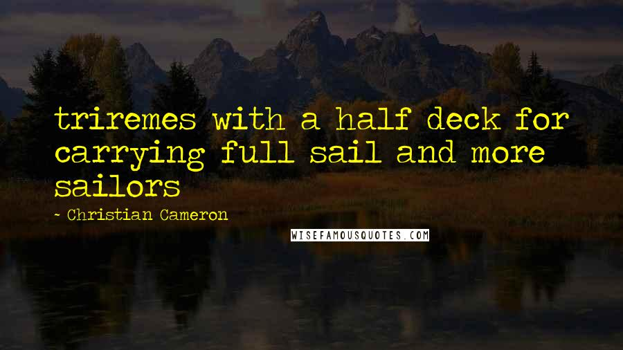 Christian Cameron quotes: triremes with a half deck for carrying full sail and more sailors