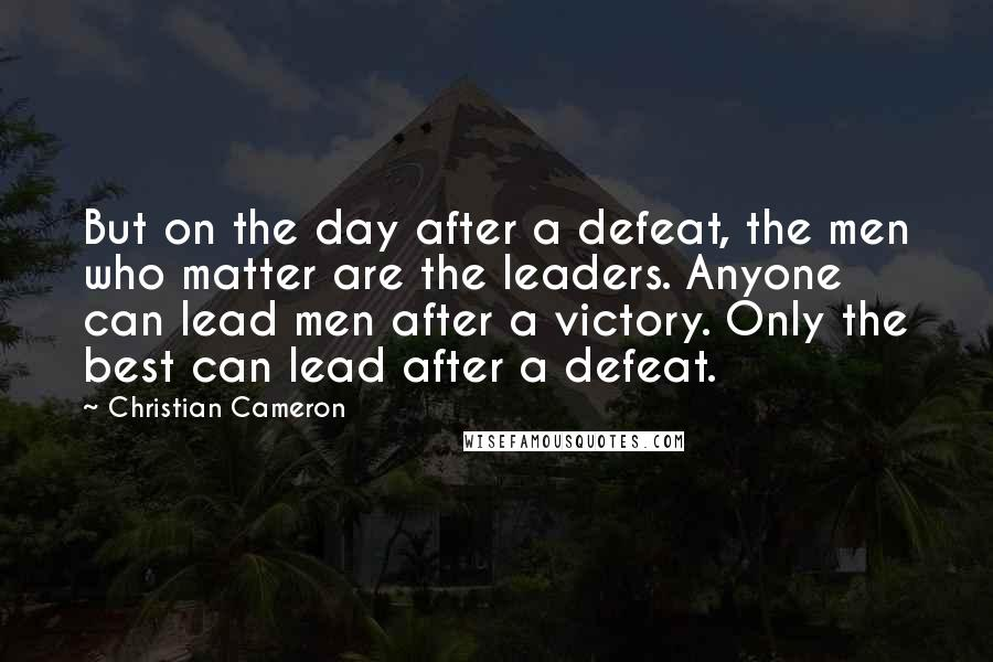 Christian Cameron quotes: But on the day after a defeat, the men who matter are the leaders. Anyone can lead men after a victory. Only the best can lead after a defeat.