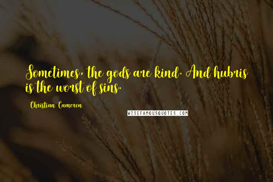 Christian Cameron quotes: Sometimes, the gods are kind. And hubris is the worst of sins.