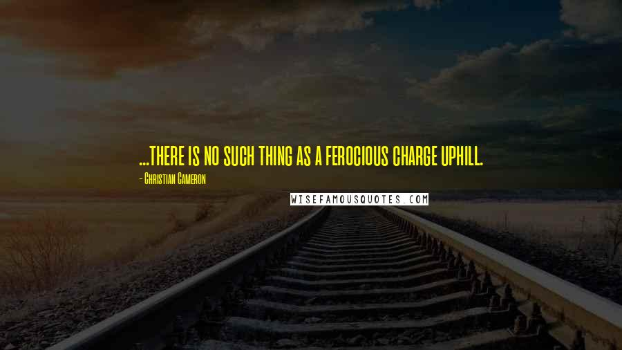 Christian Cameron quotes: ...there is no such thing as a ferocious charge uphill.