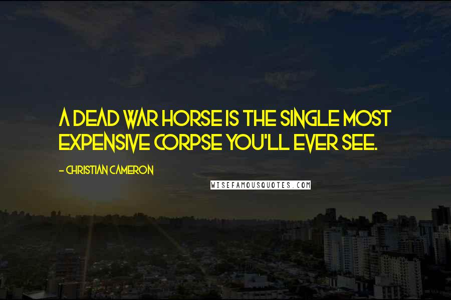 Christian Cameron quotes: A dead war horse is the single most expensive corpse you'll ever see.