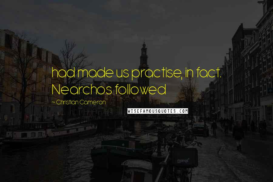 Christian Cameron quotes: had made us practise, in fact. Nearchos followed
