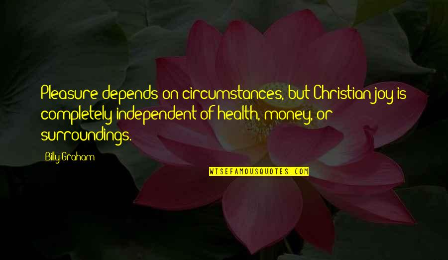 Christian Circumstances Quotes By Billy Graham: Pleasure depends on circumstances, but Christian joy is