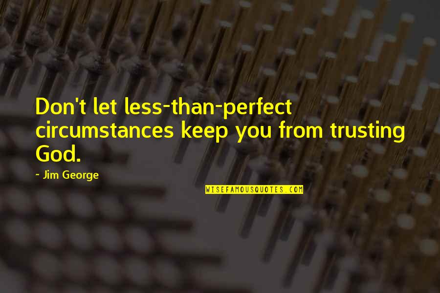 Christian Circumstances Quotes By Jim George: Don't let less-than-perfect circumstances keep you from trusting