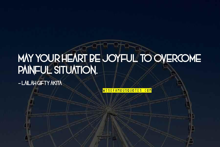 Christian Circumstances Quotes By Lailah Gifty Akita: May your heart be joyful to overcome painful