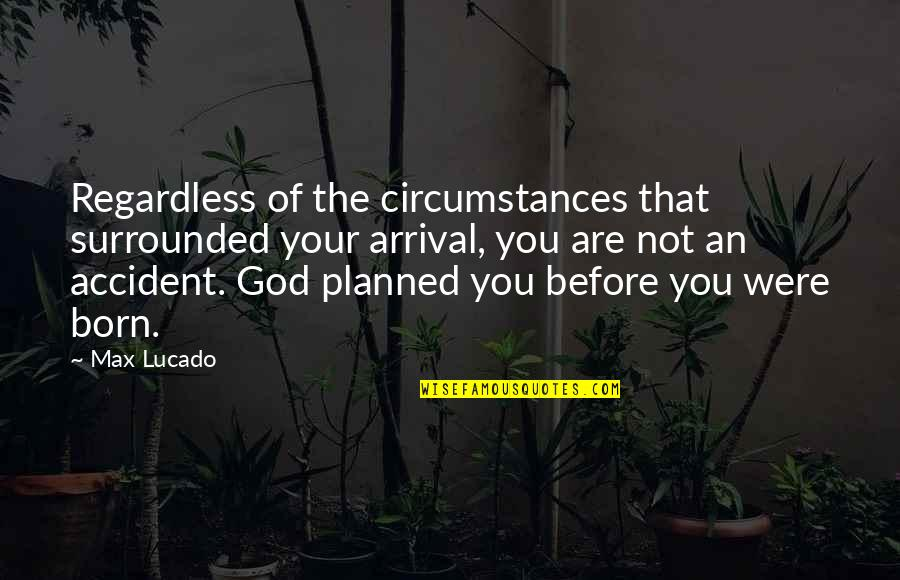 Christian Circumstances Quotes By Max Lucado: Regardless of the circumstances that surrounded your arrival,