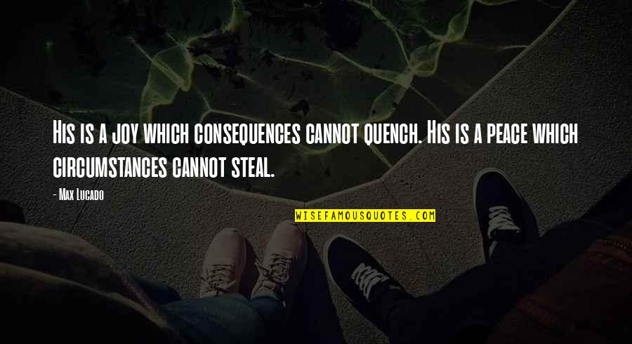 Christian Circumstances Quotes By Max Lucado: His is a joy which consequences cannot quench.