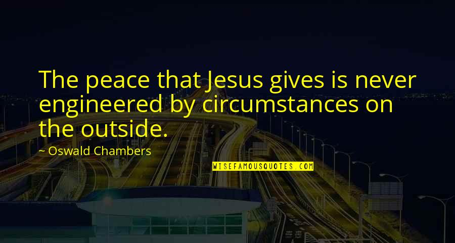 Christian Circumstances Quotes By Oswald Chambers: The peace that Jesus gives is never engineered