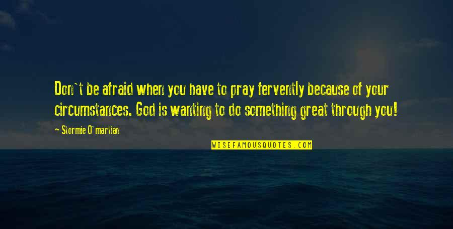 Christian Circumstances Quotes By Stormie O'martian: Don't be afraid when you have to pray