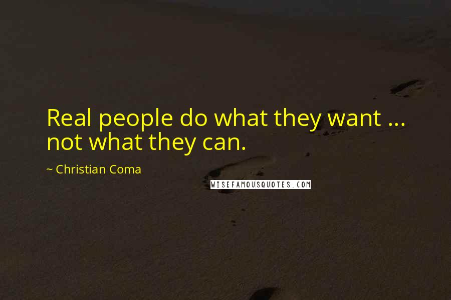 Christian Coma quotes: Real people do what they want ... not what they can.