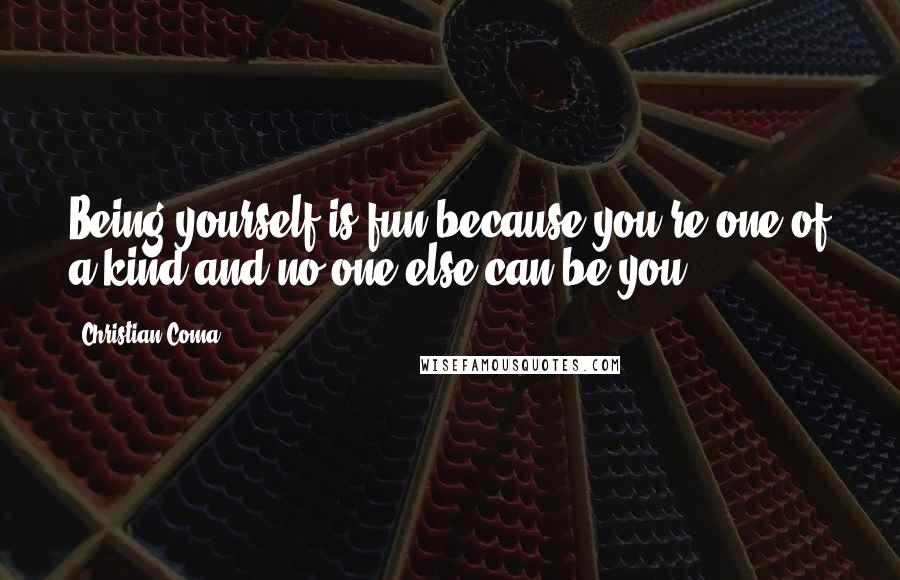 Christian Coma quotes: Being yourself is fun because you're one of a kind and no one else can be you.