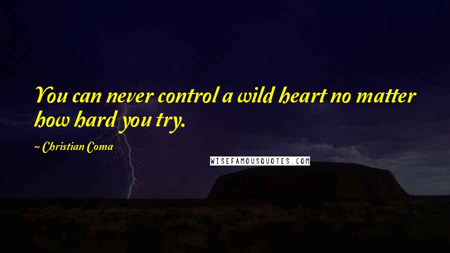 Christian Coma quotes: You can never control a wild heart no matter how hard you try.
