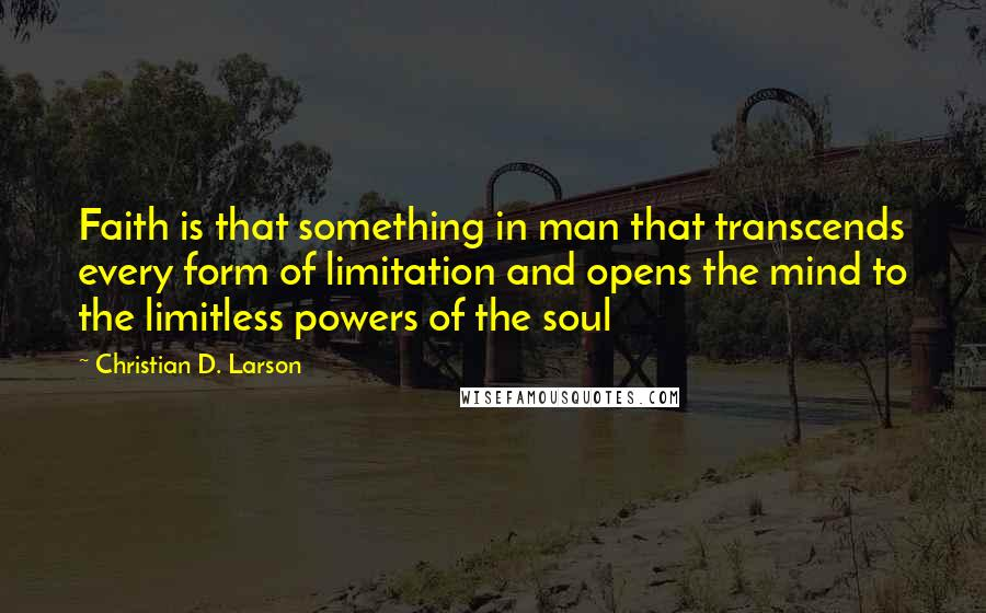 Christian D. Larson quotes: Faith is that something in man that transcends every form of limitation and opens the mind to the limitless powers of the soul