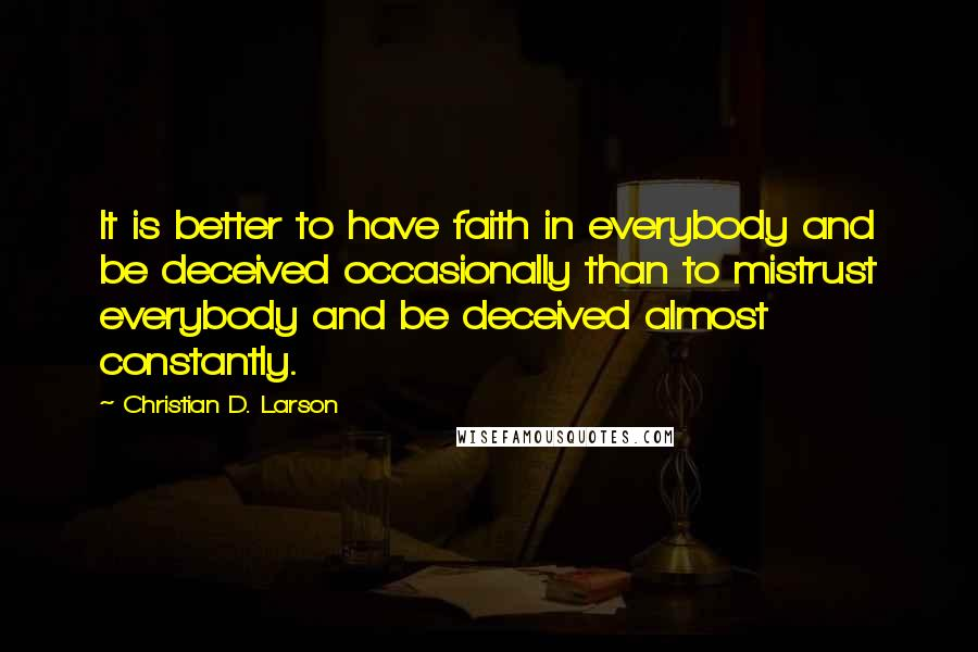 Christian D. Larson quotes: It is better to have faith in everybody and be deceived occasionally than to mistrust everybody and be deceived almost constantly.