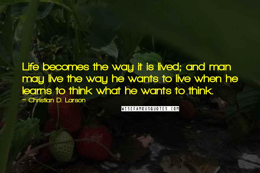 Christian D. Larson quotes: Life becomes the way it is lived; and man may live the way he wants to live when he learns to think what he wants to think.