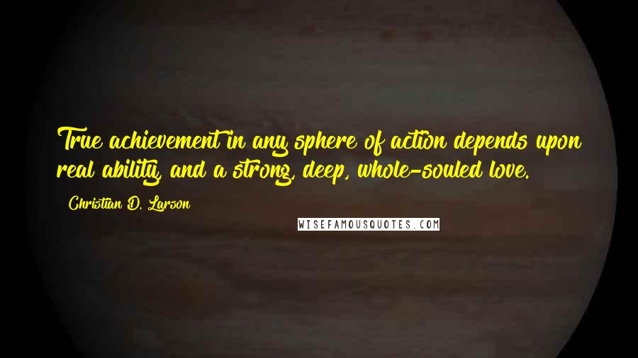 Christian D. Larson quotes: True achievement in any sphere of action depends upon real ability, and a strong, deep, whole-souled love.