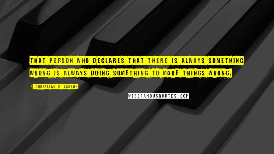 Christian D. Larson quotes: That person who declares that there is always something wrong is always doing something to make things wrong.