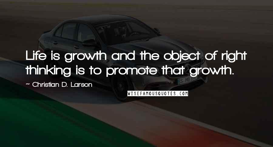 Christian D. Larson quotes: Life is growth and the object of right thinking is to promote that growth.