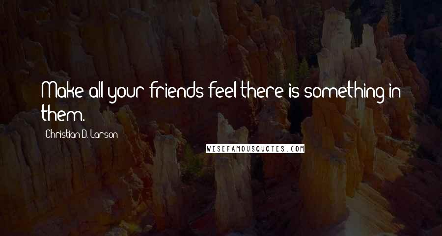 Christian D. Larson quotes: Make all your friends feel there is something in them.
