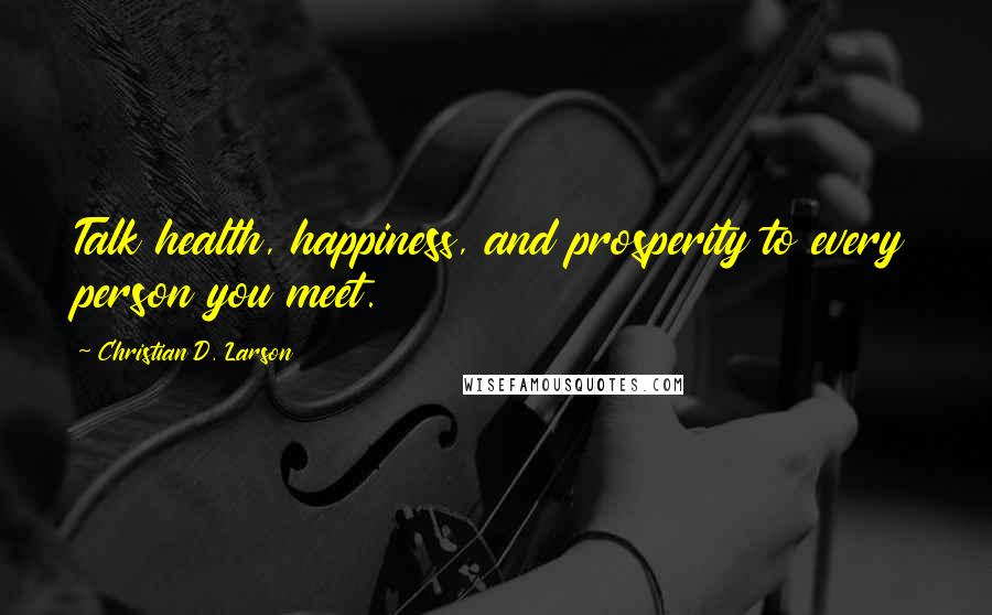 Christian D. Larson quotes: Talk health, happiness, and prosperity to every person you meet.