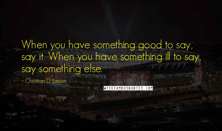 Christian D. Larson quotes: When you have something good to say, say it. When you have something ill to say, say something else.
