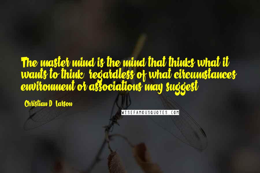 Christian D. Larson quotes: The master mind is the mind that thinks what it wants to think, regardless of what circumstances, environment or associations may suggest.