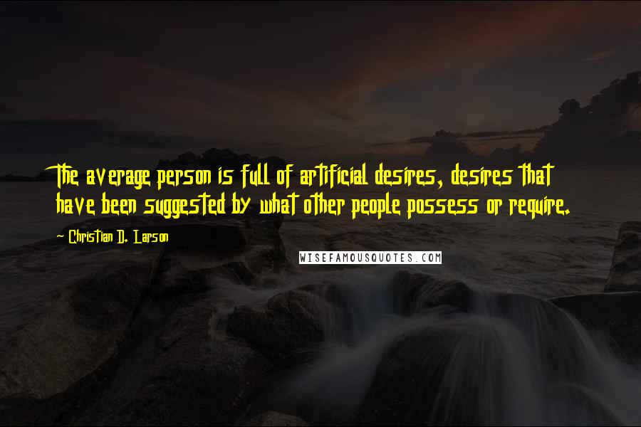 Christian D. Larson quotes: The average person is full of artificial desires, desires that have been suggested by what other people possess or require.