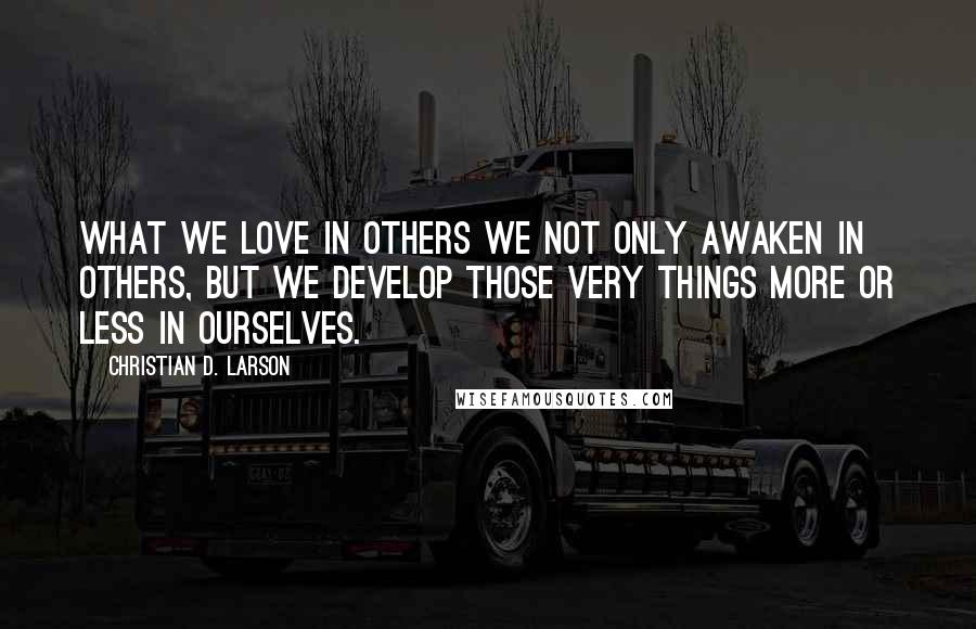 Christian D. Larson quotes: What we love in others we not only awaken in others, but we develop those very things more or less in ourselves.