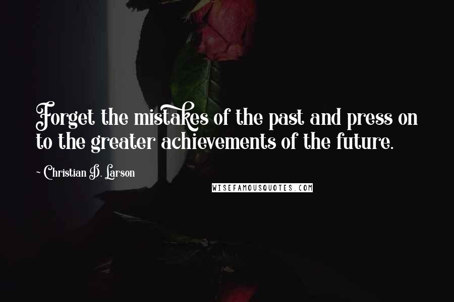 Christian D. Larson quotes: Forget the mistakes of the past and press on to the greater achievements of the future.