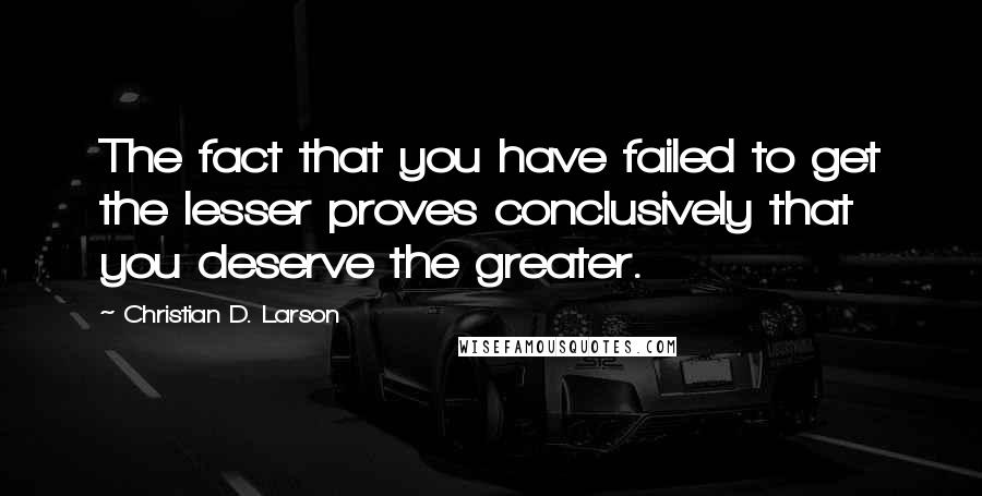 Christian D. Larson quotes: The fact that you have failed to get the lesser proves conclusively that you deserve the greater.