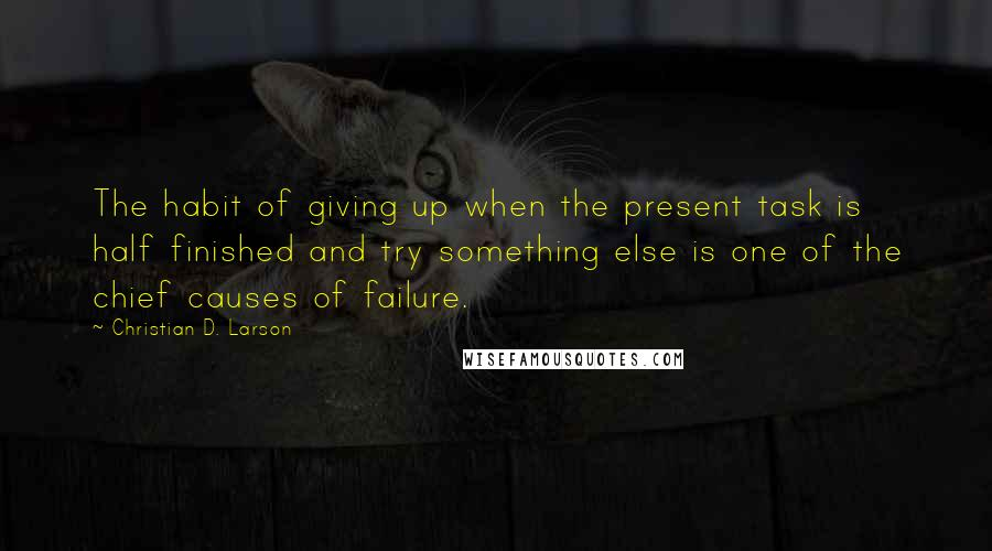 Christian D. Larson quotes: The habit of giving up when the present task is half finished and try something else is one of the chief causes of failure.