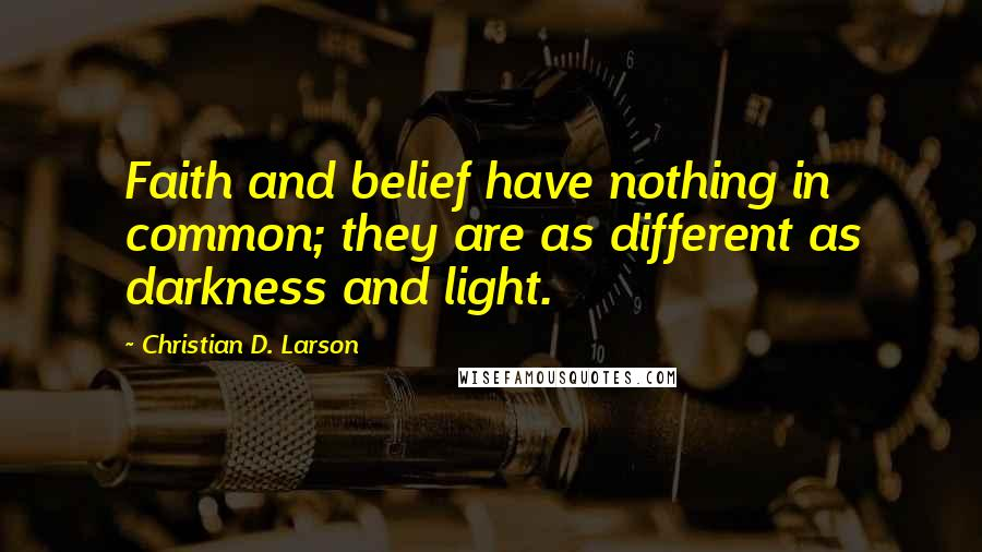 Christian D. Larson quotes: Faith and belief have nothing in common; they are as different as darkness and light.