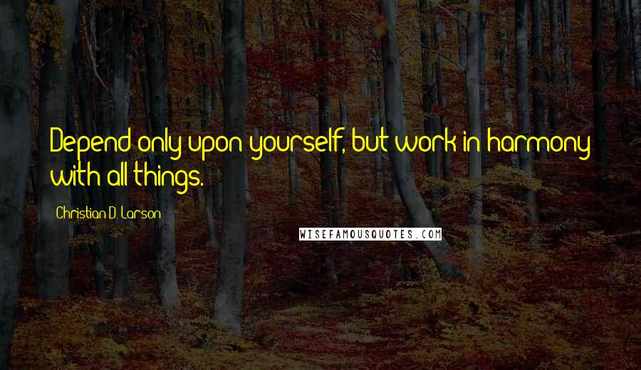 Christian D. Larson quotes: Depend only upon yourself, but work in harmony with all things.