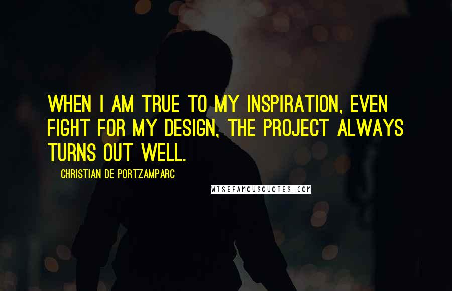 Christian De Portzamparc quotes: When I am true to my inspiration, even fight for my design, the project always turns out well.