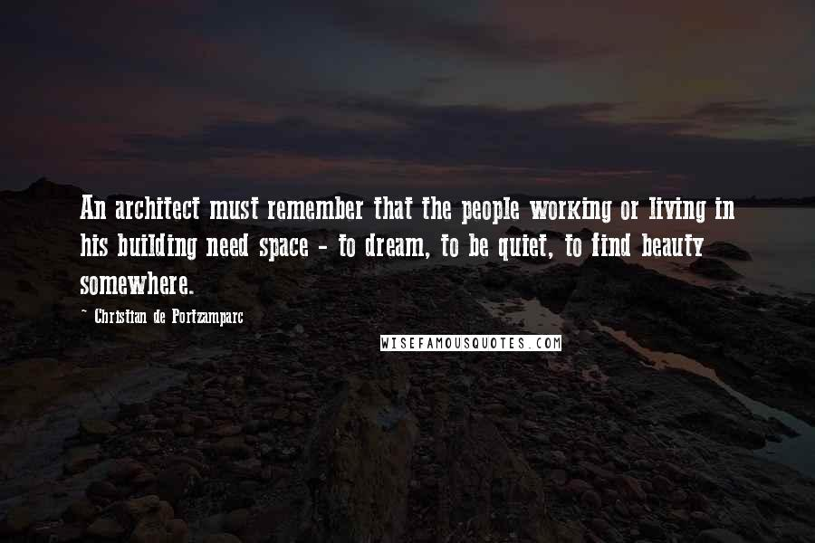 Christian De Portzamparc quotes: An architect must remember that the people working or living in his building need space - to dream, to be quiet, to find beauty somewhere.