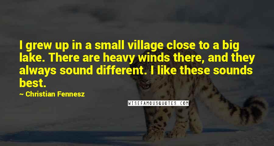 Christian Fennesz quotes: I grew up in a small village close to a big lake. There are heavy winds there, and they always sound different. I like these sounds best.