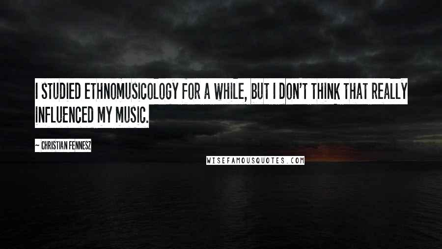Christian Fennesz quotes: I studied ethnomusicology for a while, but I don't think that really influenced my music.