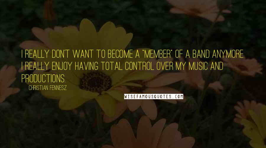 "Christian Fennesz quotes: I really don't want to become a ""member"" of a band anymore. I really enjoy having total control over my music and productions."