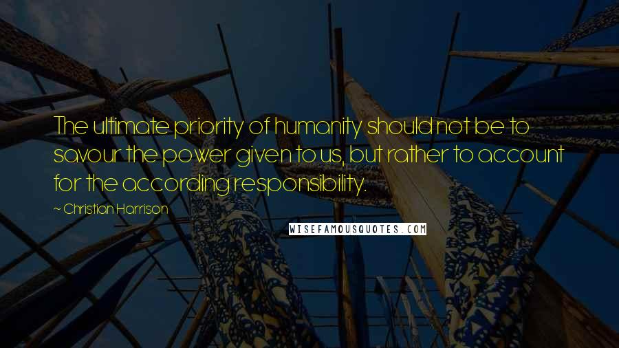 Christian Harrison quotes: The ultimate priority of humanity should not be to savour the power given to us, but rather to account for the according responsibility.