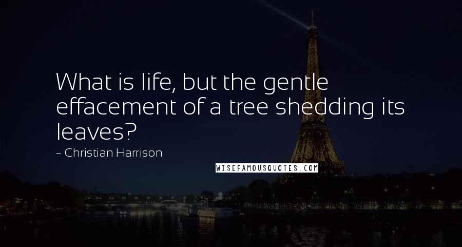 Christian Harrison quotes: What is life, but the gentle effacement of a tree shedding its leaves?