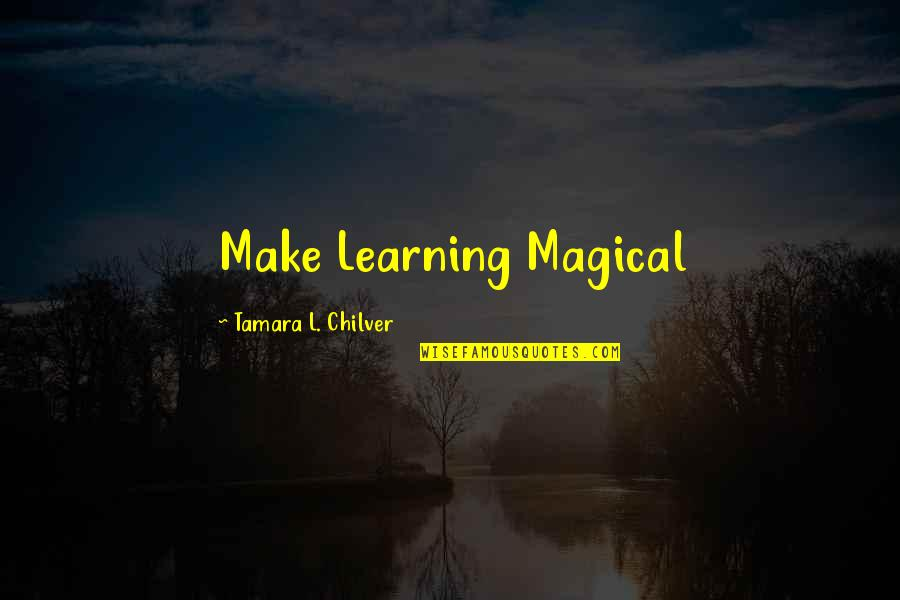 Christian Homeschool Quotes By Tamara L. Chilver: Make Learning Magical