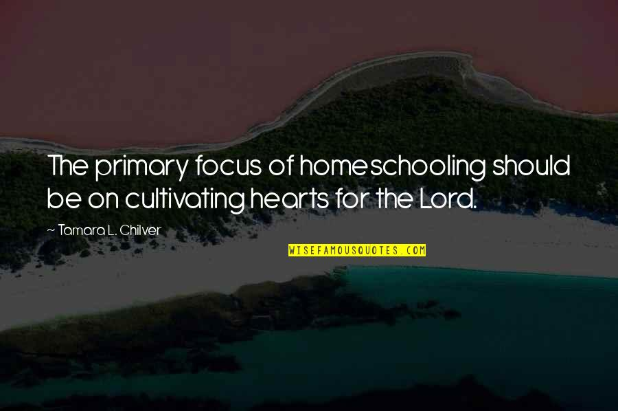 Christian Homeschool Quotes By Tamara L. Chilver: The primary focus of homeschooling should be on