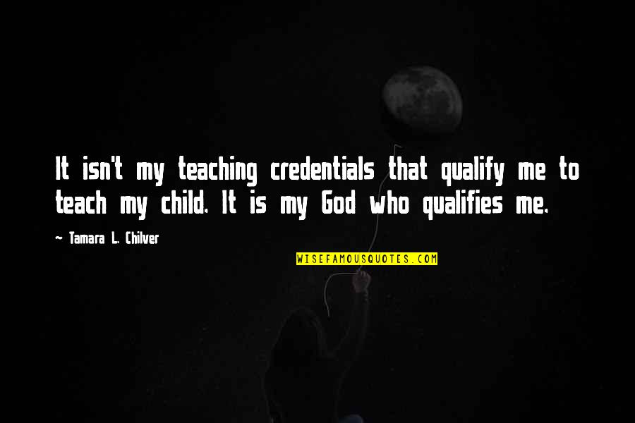Christian Homeschool Quotes By Tamara L. Chilver: It isn't my teaching credentials that qualify me