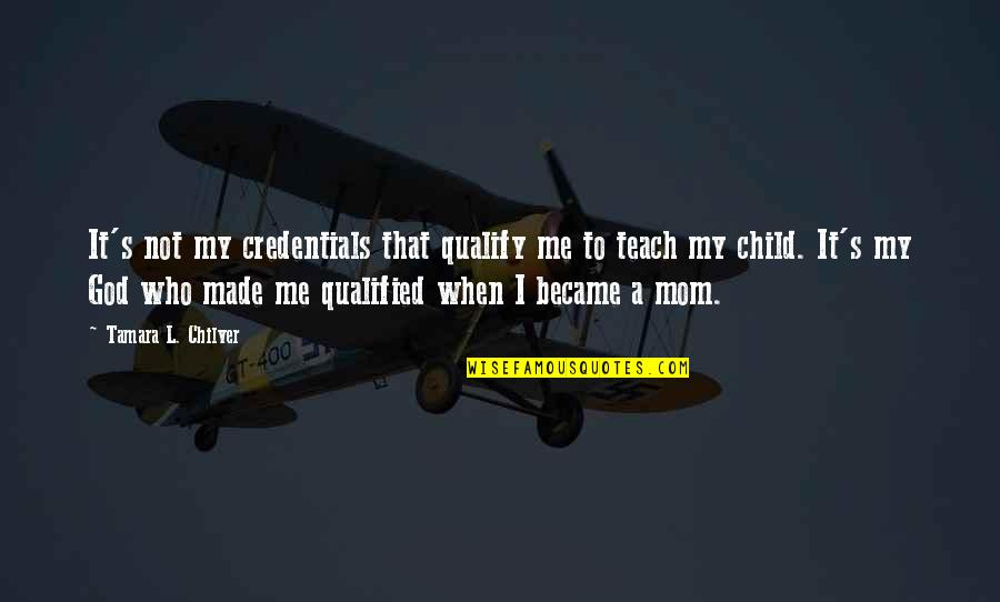 Christian Homeschool Quotes By Tamara L. Chilver: It's not my credentials that qualify me to